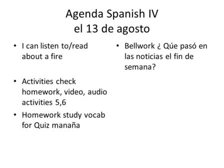 Agenda Spanish IV el 13 de agosto I can listen to/read about a fire Activities check homework, video, audio activities 5,6 Homework study vocab for Quiz.