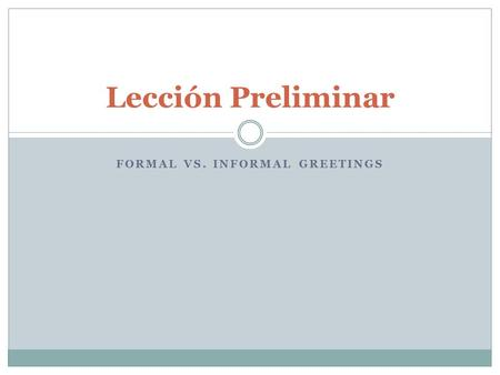 FORMAL VS. INFORMAL GREETINGS Lección Preliminar.