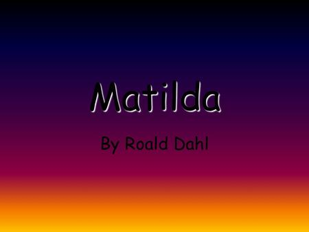 Matilda By Roald Dahl. Introduction Roald Dahl He was born in 1916 in Wales. He began writing after the 2 World War. He died in 1990 at the age of 74.
