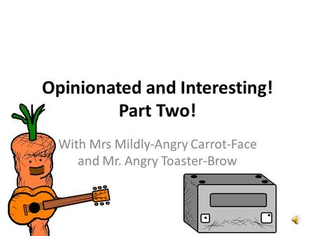 Opinionated and Interesting! Part Two! With Mrs Mildly-Angry Carrot-Face and Mr. Angry Toaster-Brow.