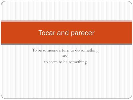 To be someone's turn to do something and to seem to be something Tocar and parecer.