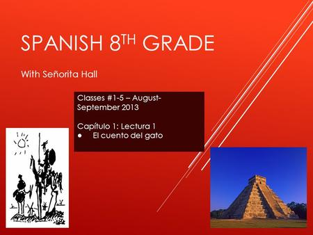 SPANISH 8 TH GRADE With Señorita Hall Classes #1-5 – August- September 2013 Capítulo 1: Lectura 1 ● El cuento del gato.