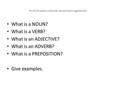 MLI.IP1G Ask questions and provide responses based on suggested topics What is a NOUN? What is a VERB? What is an ADJECTIVE? What is an ADVERB? What is.