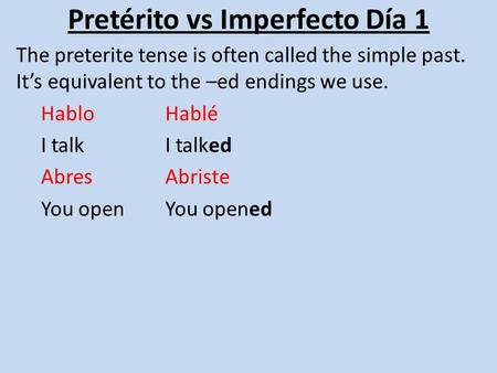 Pretérito vs Imperfecto Día 1 The preterite tense is often called the simple past. It's equivalent to the –ed endings we use. HabloHablé I talkI talked.