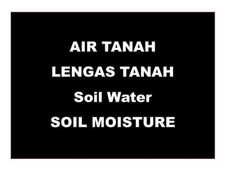 AIR TANAH LENGAS TANAH Soil Water SOIL MOISTURE The importance of soil water : 1.Effect on soil formation,erosion, and structure stability 2.It is the.