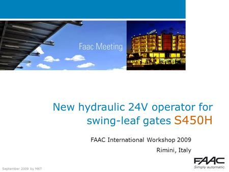 September 2009 by MKT New hydraulic 24V operator for swing-leaf gates S450H FAAC International Workshop 2009 Rimini, Italy.