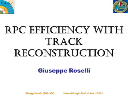 Giuseppe Roselli (CMS-RPC) Università degli Studi di Bari – INFN RPC Efficiency with Track Reconstruction Giuseppe Roselli.
