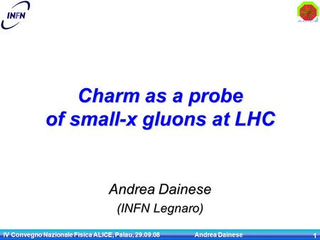 IV Convegno Nazionale Fisica ALICE, Palau, 29.09.08 Andrea Dainese 1 Andrea Dainese (INFN Legnaro) Charm as a probe of small-x gluons at LHC.