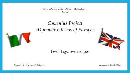 Two flags, two recipes Comenius Project «Dynamic citizens of Europe» Istituto Comprensivo «Giovanni Palombini» Roma Classe III A – Plesso «E. Salgari»