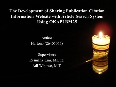 The Development of Sharing Publication Citation Information Website with Article Search System Using OKAPI BM25 Author Hartono (26405055) Supervisors Resmana.