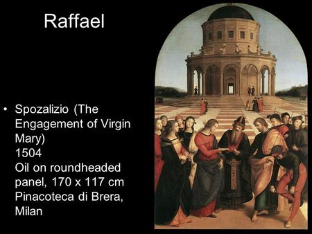 Raffael Spozalizio (The Engagement of Virgin Mary) 1504 Oil on roundheaded panel, 170 x 117 cm Pinacoteca di Brera, Milan.