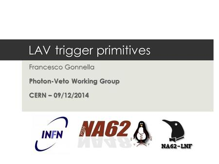 LAV trigger primitives Francesco Gonnella Photon-Veto Working Group CERN – 09/12/2014.