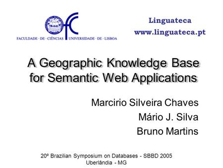 A Geographic Knowledge Base for Semantic Web Applications Marcirio Silveira Chaves Mário J. Silva Bruno Martins 20º Brazilian Symposium on Databases -