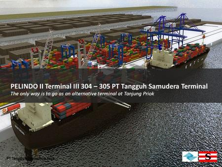 PELINDO II Terminal III 304 – 305 PT Tangguh Samudera Terminal The only way is to go as an alternative terminal at Tanjung Priok PT Tangguh Samudera Jaya.