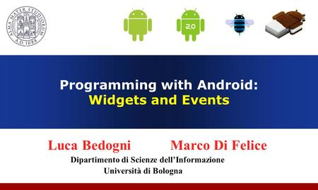 Programming with Android: Widgets and Events Luca Bedogni Marco Di Felice Dipartimento di Scienze dell'Informazione Università di Bologna.