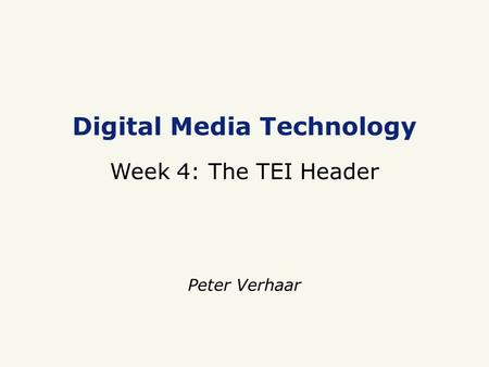 Digital Media Technology Week 4: The TEI Header Peter Verhaar.