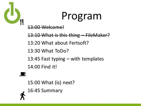 Program 13:00Welcome! 13:10 What is this thing – FileMaker? 13:20 What about Fertsoft? 13:30 What ToDo? 13:45 Fast typing – with templates 14:00 Find it!