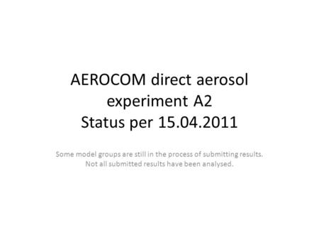 AEROCOM direct aerosol experiment A2 Status per 15.04.2011 Some model groups are still in the process of submitting results. Not all submitted results.