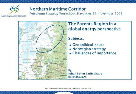 NMC Petroleum Strategy Workshop, Stavanger 24th nov. 2005 1 Northern Maritime Corridor Petroleum Strategy Workshop, Stavanger 24. november 2005 The Barents.