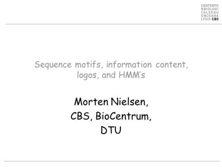 Sequence motifs, information content, logos, and HMM's Morten Nielsen, CBS, BioCentrum, DTU.