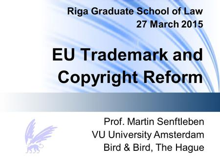 Riga Graduate School of Law 27 March 2015 EU Trademark and Copyright Reform Prof. Martin Senftleben VU University Amsterdam Bird & Bird, The Hague.