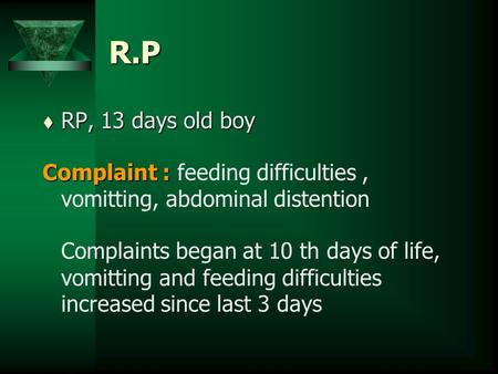 R.P t RP, 13 days old boy Complaint : Complaint : feeding difficulties, vomitting, abdominal distention Complaints began at 10 th days of life, vomitting.