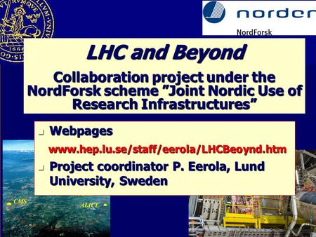 "LHC and Beyond Collaboration project under the NordForsk scheme ""Joint Nordic Use of Research Infrastructures"" Webpages Webpages www.hep.lu.se/staff/eerola/LHCBeoynd.htm."