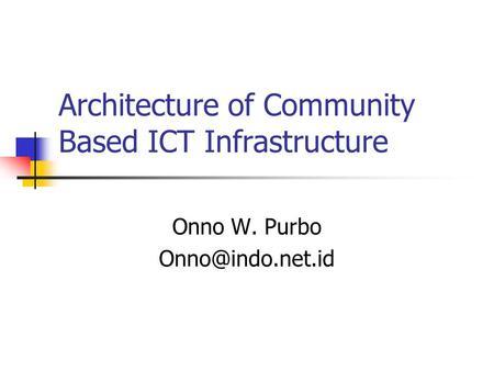 Architecture of Community Based ICT Infrastructure Onno W. Purbo