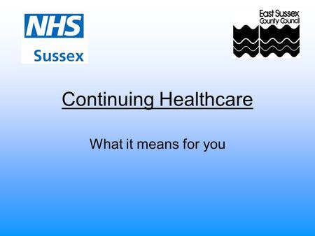 Continuing Healthcare What it means for you. Policy and Process National Framework for NHS Continuing Healthcare and NHS Funded Nursing Care, July 2009.