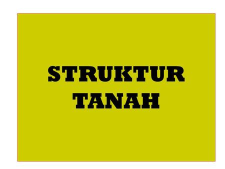 STRUKTUR TANAH. Soil Structure Structure – arrangement of individual particles in relation to each other. Soil structure is the arrangement of particles.