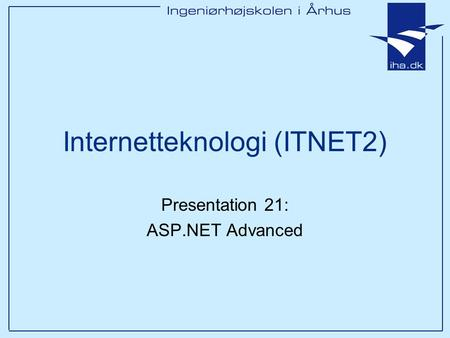 Internetteknologi (ITNET2) Presentation 21: ASP.NET Advanced.