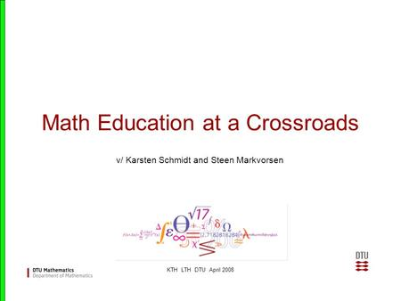 KTH LTH DTU April 2008 Math Education at a Crossroads v/ Karsten Schmidt and Steen Markvorsen.