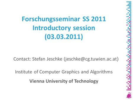 Forschungsseminar SS 2011 Introductory session (03.03.2011) Institute of Computer Graphics and Algorithms Vienna University of Technology Contact: Stefan.