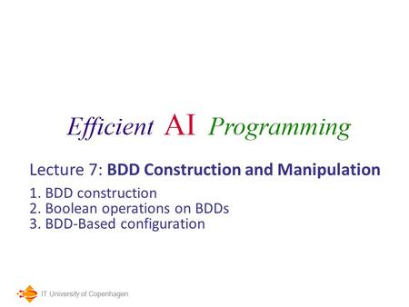 IT University of Copenhagen Lecture 7: BDD Construction and Manipulation 1. BDD construction 2. Boolean operations on BDDs 3. BDD-Based configuration.