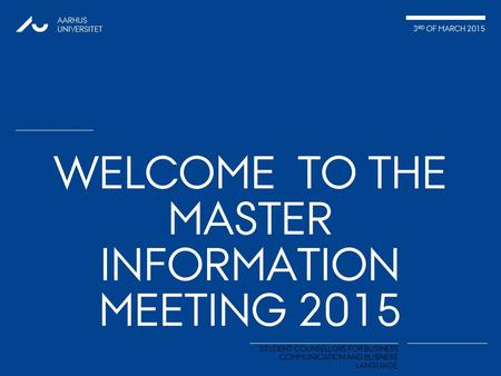 AARHUS UNIVERSITET 3 RD OF MARCH 2015 STUDENT COUNSELLORS FOR BUSINESS COMMUNICATION AND BUSINESS LANGUAGE WELCOME TO THE MASTER INFORMATION MEETING 2015.