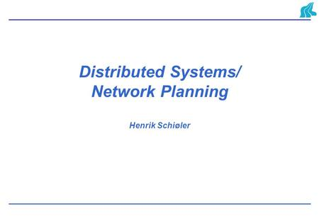 Distributed Systems/ Network Planning Henrik Schiøler.