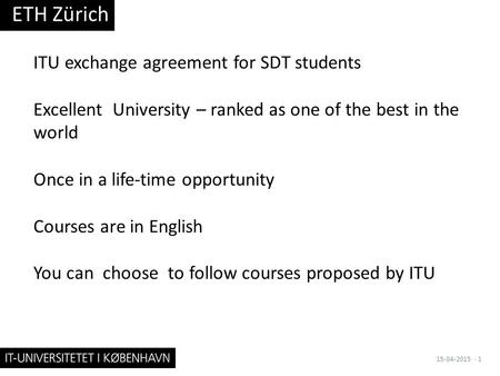 ITU exchange agreement for SDT students Excellent University – ranked as one of the best in the world Once in a life-time opportunity Courses are in English.