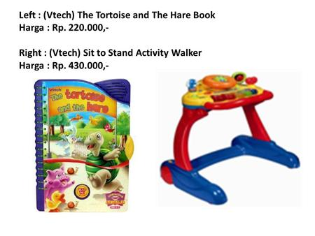 Left : (Vtech) The Tortoise and The Hare Book Harga : Rp. 220.000,- Right : (Vtech) Sit to Stand Activity Walker Harga : Rp. 430.000,-