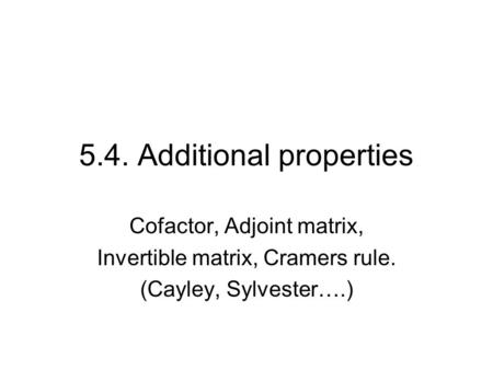 5.4. Additional properties Cofactor, Adjoint matrix, Invertible matrix, Cramers rule. (Cayley, Sylvester….)