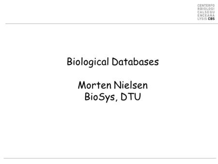 Biological Databases Morten Nielsen BioSys, DTU. Different kinds of data DNA –NCBI GenBankNCBI GenBank –Organism specific databases Protein –UniProt SwissProt.