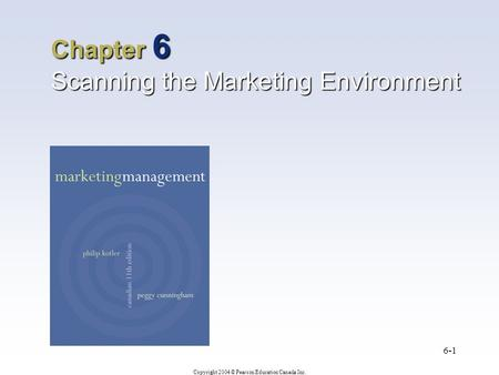 Copyright 2004 © Pearson Education Canada Inc. 6-1 Chapter 6 Scanning the Marketing Environment.