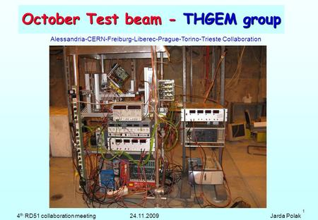 1 October Test beam - THGEM group Alessandria-CERN-Freiburg-Liberec-Prague-Torino-Trieste Collaboration 4 th RD51 collaboration meeting 24.11.2009 Jarda.