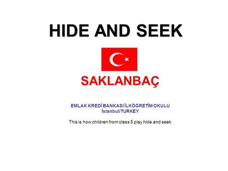 HIDE AND SEEK SAKLANBAÇ EMLAK KREDİ BANKASI İLKÖĞRETİM OKULU İstanbul/TURKEY This is how children from class 5 play hide and seek.