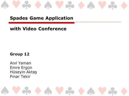 Spades Game Application with Video Conference Group 12 Anıl Yaman Emre Ergün Hüseyin Aktaş Pınar Tekir.