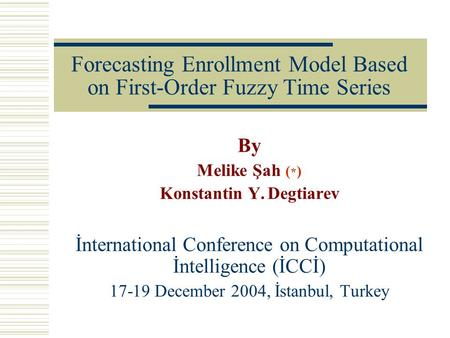 Forecasting Enrollment Model Based on First-Order Fuzzy Time Series By Melike Şah ( * ) Konstantin Y. Degtiarev İnternational Conference on Computational.