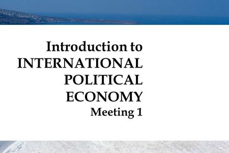 Introduction to INTERNATIONAL POLITICAL ECONOMY Meeting 1.