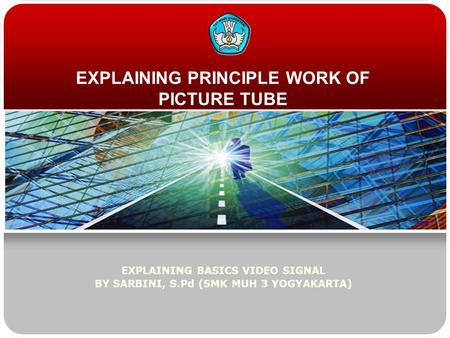 EXPLAINING PRINCIPLE WORK OF PICTURE TUBE EXPLAINING BASICS VIDEO SIGNAL BY SARBINI, S.Pd (SMK MUH 3 YOGYAKARTA)