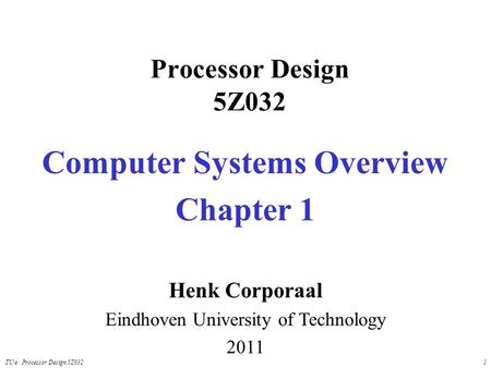 TU/e Processor Design 5Z0321 Processor Design 5Z032 Computer Systems Overview Chapter 1 Henk Corporaal Eindhoven University of Technology 2011.