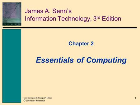 1 Senn, Information Technology, 3 rd Edition © 2004 Pearson Prentice Hall James A. Senn's Information Technology, 3 rd Edition Chapter 2 Essentials of.
