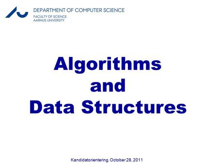 Kandidatorientering, October 28, 2011 Algorithms and Data Structures.
